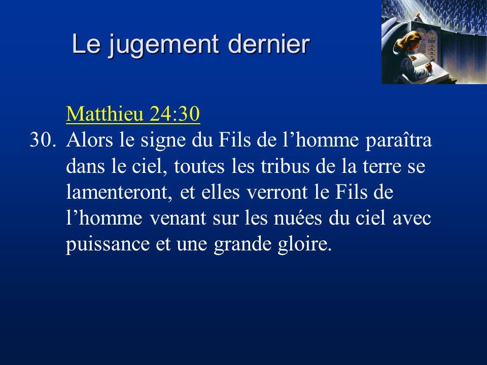 Le jugement dernier Matthieu 24:30 30.Alors le signe du Fils de l'homme paraîtra dans le ciel, toutes les tribus de la terre se lamenteront, et elles verront le Fils de l'homme venant sur les nuées du ciel avec puissance et une grande gloire.