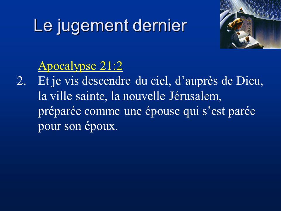 Le jugement dernier Apocalypse 21:2 2.Et je vis descendre du ciel, d'auprès de Dieu, la ville sainte, la nouvelle Jérusalem, préparée comme une épouse qui s'est parée pour son époux.