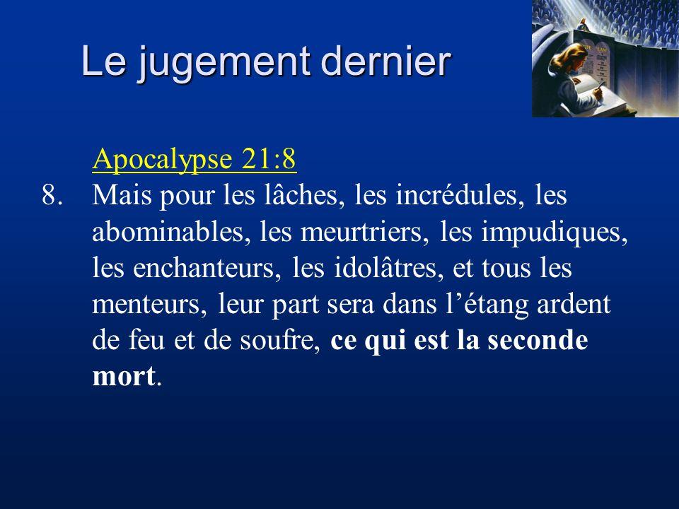 Le jugement dernier Apocalypse 21:8 8.Mais pour les lâches, les incrédules, les abominables, les meurtriers, les impudiques, les enchanteurs, les idolâtres, et tous les menteurs, leur part sera dans l'étang ardent de feu et de soufre, ce qui est la seconde mort.