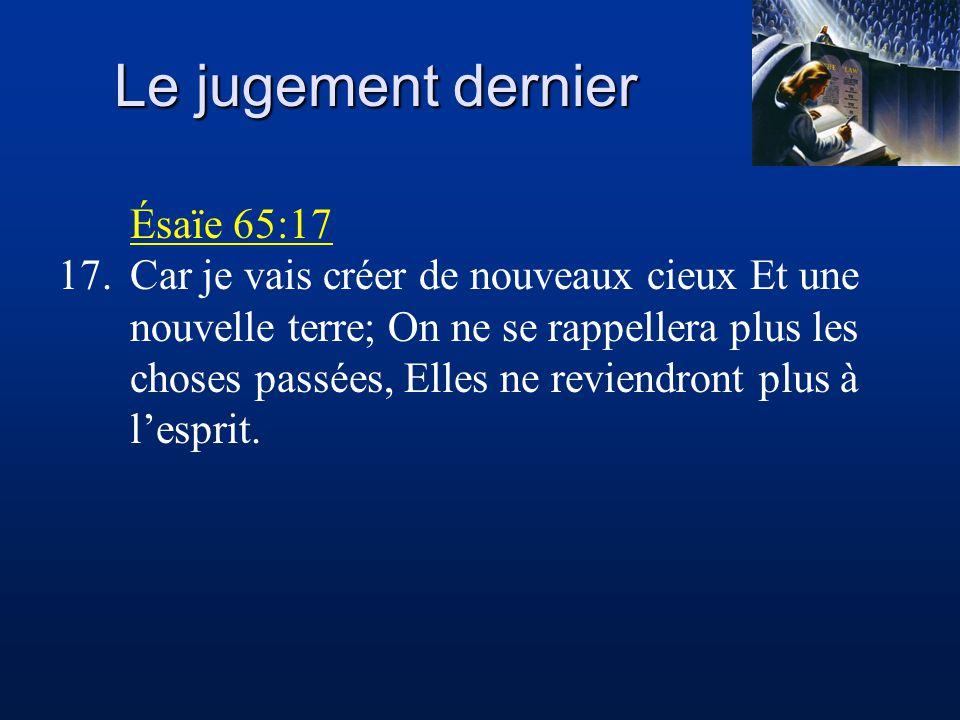 Le jugement dernier Ésaïe 65:17 17.Car je vais créer de nouveaux cieux Et une nouvelle terre; On ne se rappellera plus les choses passées, Elles ne reviendront plus à l'esprit.