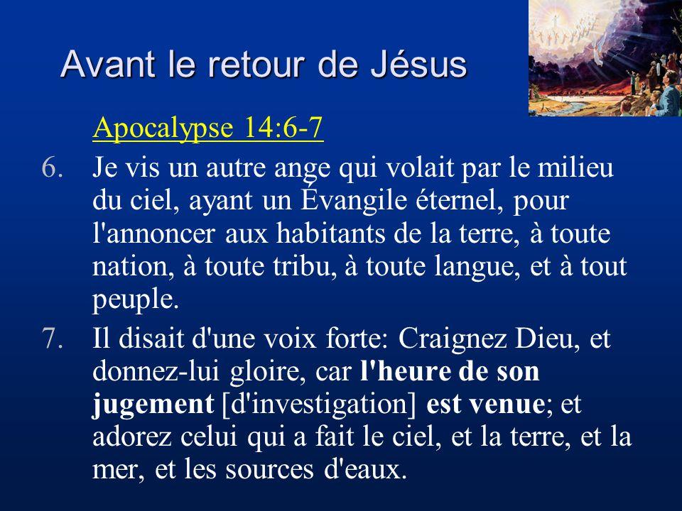 Avant le retour de Jésus Apocalypse 14:6-7 6.Je vis un autre ange qui volait par le milieu du ciel, ayant un Évangile éternel, pour l annoncer aux habitants de la terre, à toute nation, à toute tribu, à toute langue, et à tout peuple.