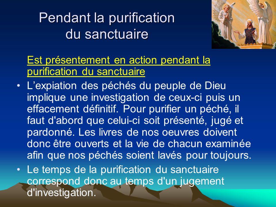 Est présentement en action pendant la purification du sanctuaire L'expiation des péchés du peuple de Dieu implique une investigation de ceux-ci puis un effacement définitif.
