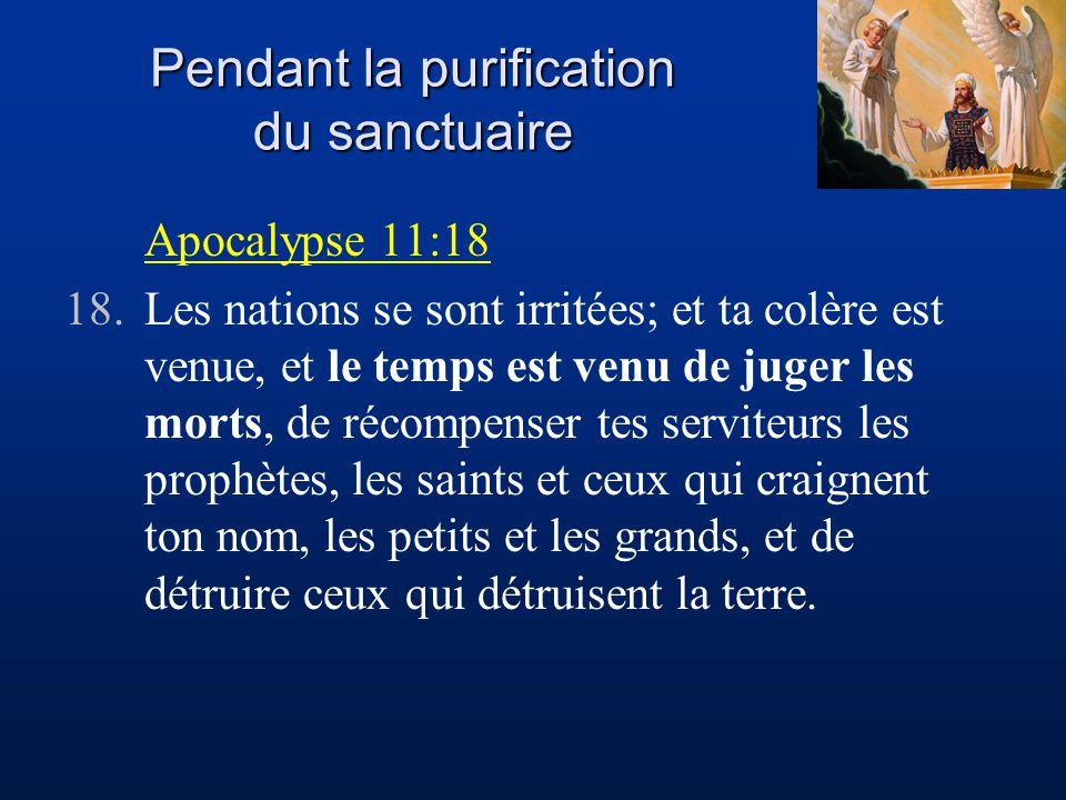 Pendant la purification du sanctuaire Apocalypse 11:18 18.Les nations se sont irritées; et ta colère est venue, et le temps est venu de juger les morts, de récompenser tes serviteurs les prophètes, les saints et ceux qui craignent ton nom, les petits et les grands, et de détruire ceux qui détruisent la terre.