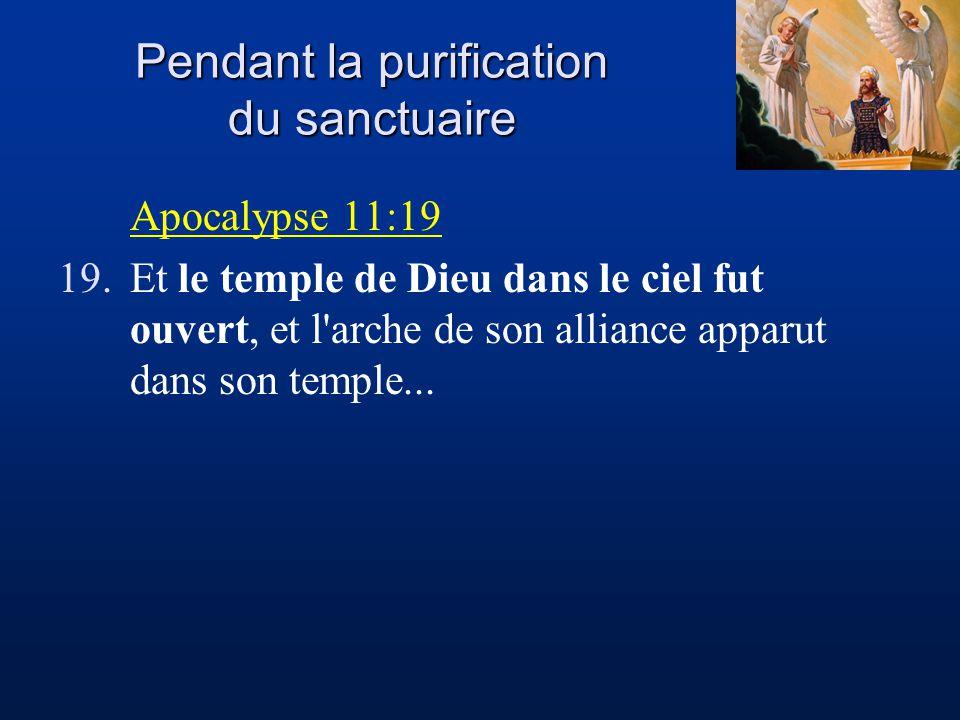 Pendant la purification du sanctuaire Apocalypse 11:19 19.Et le temple de Dieu dans le ciel fut ouvert, et l arche de son alliance apparut dans son temple...