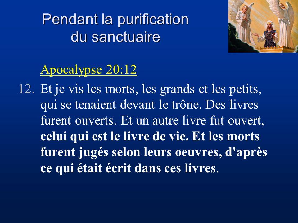 Pendant la purification du sanctuaire Apocalypse 20:12 12.Et je vis les morts, les grands et les petits, qui se tenaient devant le trône.