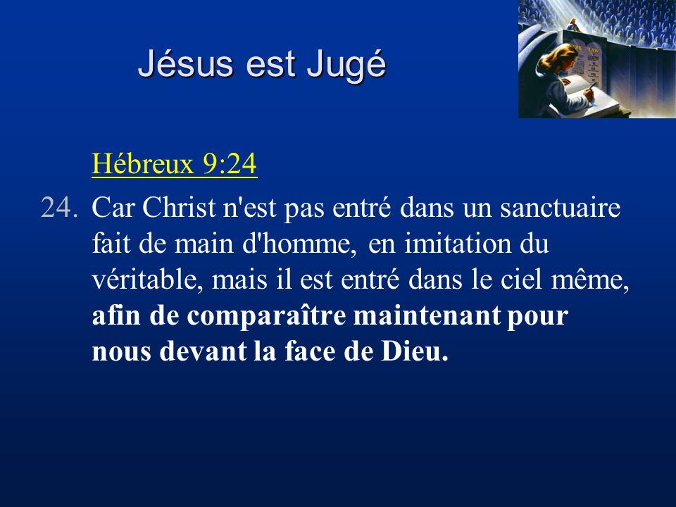 Jésus est Jugé Hébreux 9:24 24.Car Christ n est pas entré dans un sanctuaire fait de main d homme, en imitation du véritable, mais il est entré dans le ciel même, afin de comparaître maintenant pour nous devant la face de Dieu.