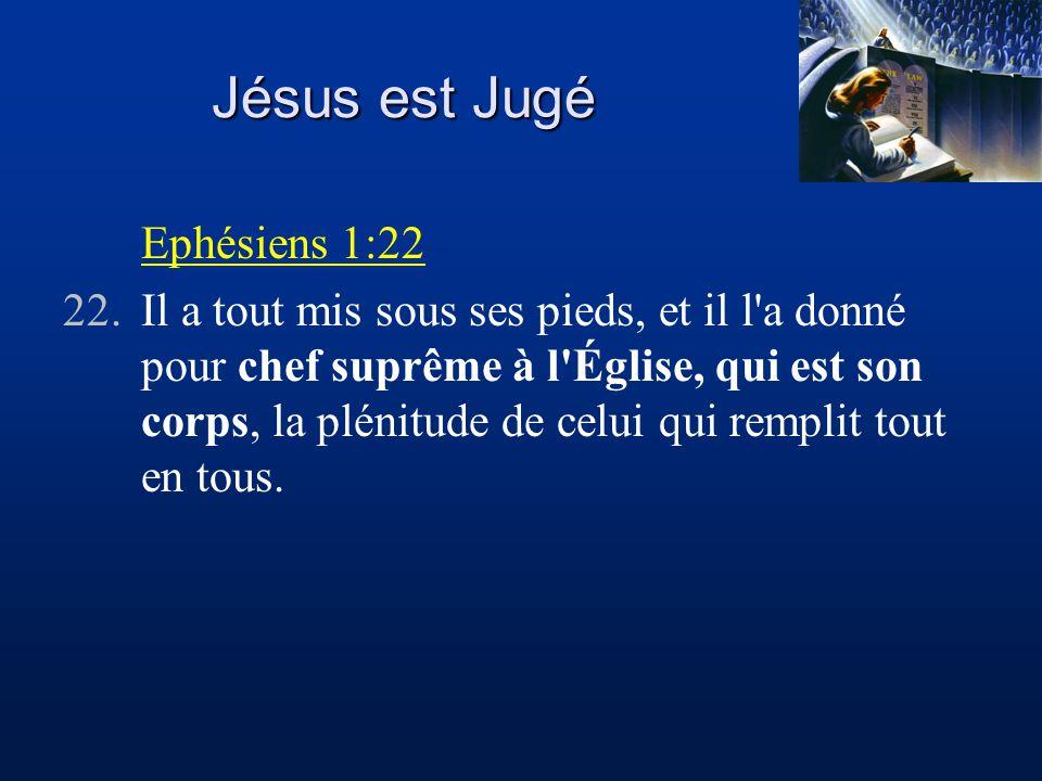 Jésus est Jugé Ephésiens 1:22 22.Il a tout mis sous ses pieds, et il l a donné pour chef suprême à l Église, qui est son corps, la plénitude de celui qui remplit tout en tous.