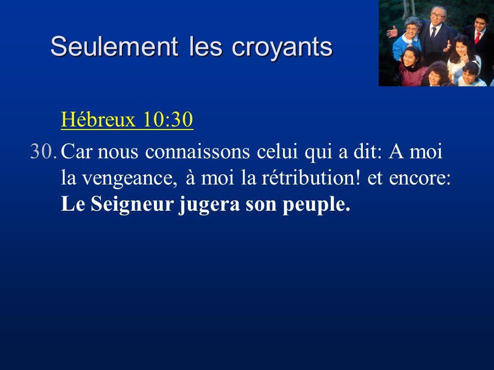 Seulement les croyants Hébreux 10:30 30.Car nous connaissons celui qui a dit: A moi la vengeance, à moi la rétribution.
