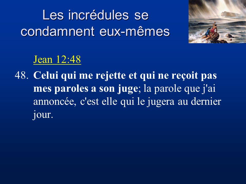 Les incrédules se condamnent eux-mêmes Jean 12:48 48.Celui qui me rejette et qui ne reçoit pas mes paroles a son juge; la parole que j ai annoncée, c est elle qui le jugera au dernier jour.