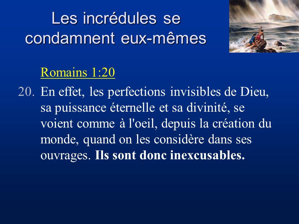 Les incrédules se condamnent eux-mêmes Romains 1:20 20.En effet, les perfections invisibles de Dieu, sa puissance éternelle et sa divinité, se voient comme à l oeil, depuis la création du monde, quand on les considère dans ses ouvrages.