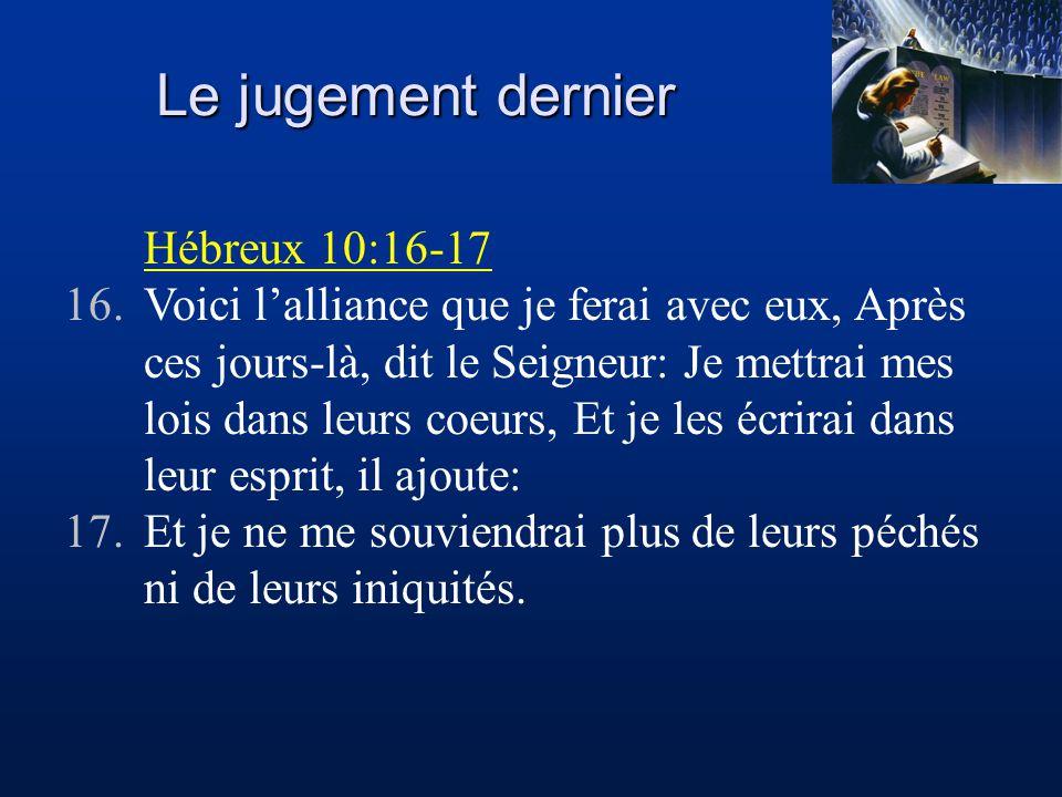Le jugement dernier Hébreux 10:16-17 16.Voici l'alliance que je ferai avec eux, Après ces jours-là, dit le Seigneur: Je mettrai mes lois dans leurs coeurs, Et je les écrirai dans leur esprit, il ajoute: 17.Et je ne me souviendrai plus de leurs péchés ni de leurs iniquités.