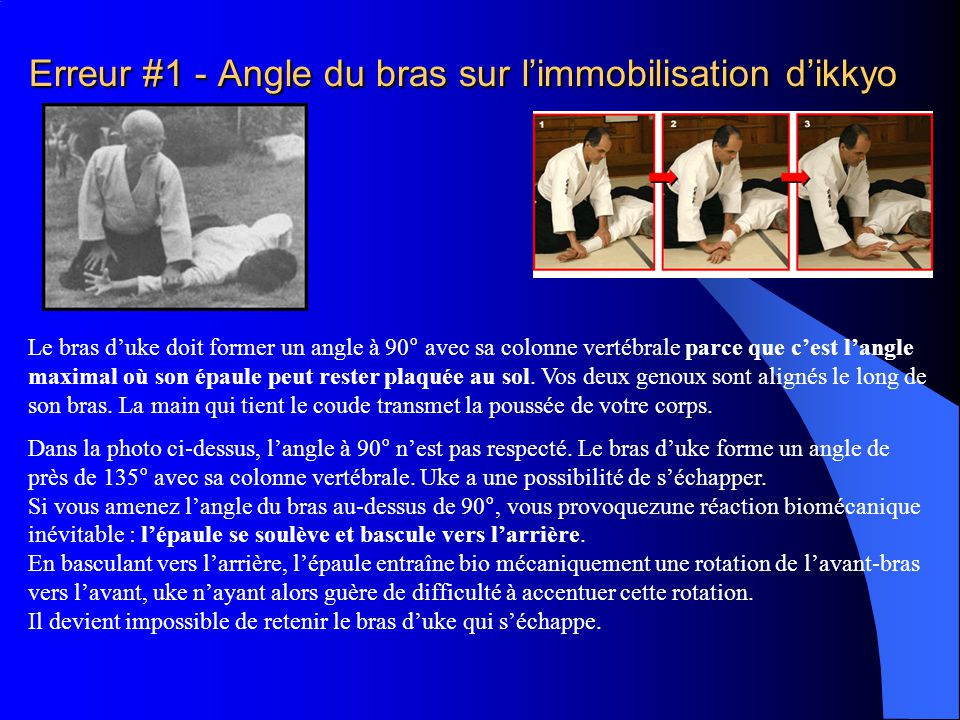 Erreur #1 - Angle du bras sur l'immobilisation d'ikkyo Le bras d'uke doit former un angle à 90° avec sa colonne vertébrale parce que c'est l'angle maximal où son épaule peut rester plaquée au sol.