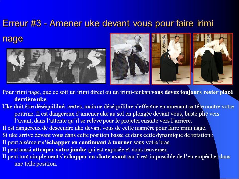 Erreur #3 - Amener uke devant vous pour faire irimi nage Pour irimi nage, que ce soit un irimi direct ou un irimi-tenkan vous devez toujours rester placé derrière uke.
