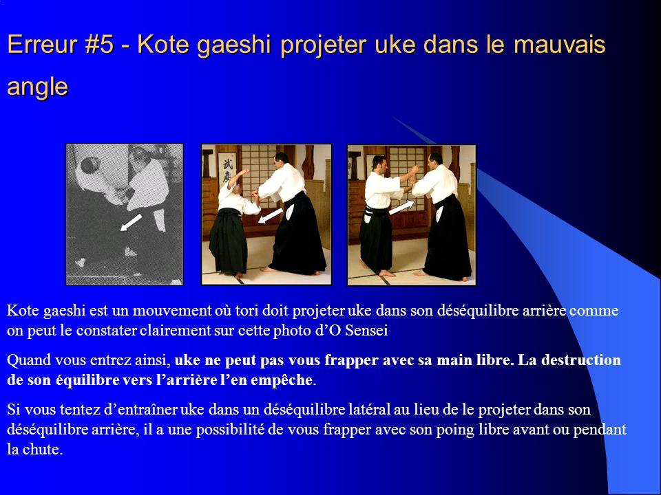 Erreur #5 - Kote gaeshi projeter uke dans le mauvais angle Kote gaeshi est un mouvement où tori doit projeter uke dans son déséquilibre arrière comme on peut le constater clairement sur cette photo d'O Sensei Quand vous entrez ainsi, uke ne peut pas vous frapper avec sa main libre.