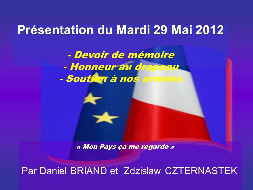 Présentation du Mardi 29 Mai 2012 - Devoir de mémoire - Honneur au drapeau - Soutien à nos armées « Mon Pays ça me regarde » Par Daniel BRIAND et Zdzislaw CZTERNASTEK