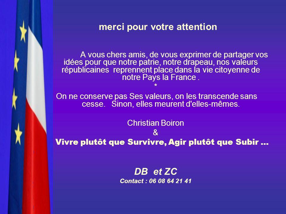 merci pour votre attention A vous chers amis, de vous exprimer de partager vos idées pour que notre patrie, notre drapeau, nos valeurs républicaines reprennent place dans la vie citoyenne de notre Pays la France.