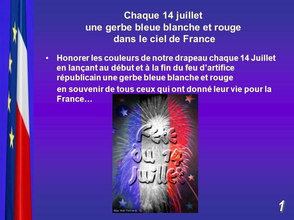 Chaque 14 juillet une gerbe bleue blanche et rouge dans le ciel de France Honorer les couleurs de notre drapeau chaque 14 Juillet en lançant au début et à la fin du feu d'artifice républicain une gerbe bleue blanche et rouge en souvenir de tous ceux qui ont donné leur vie pour la France…