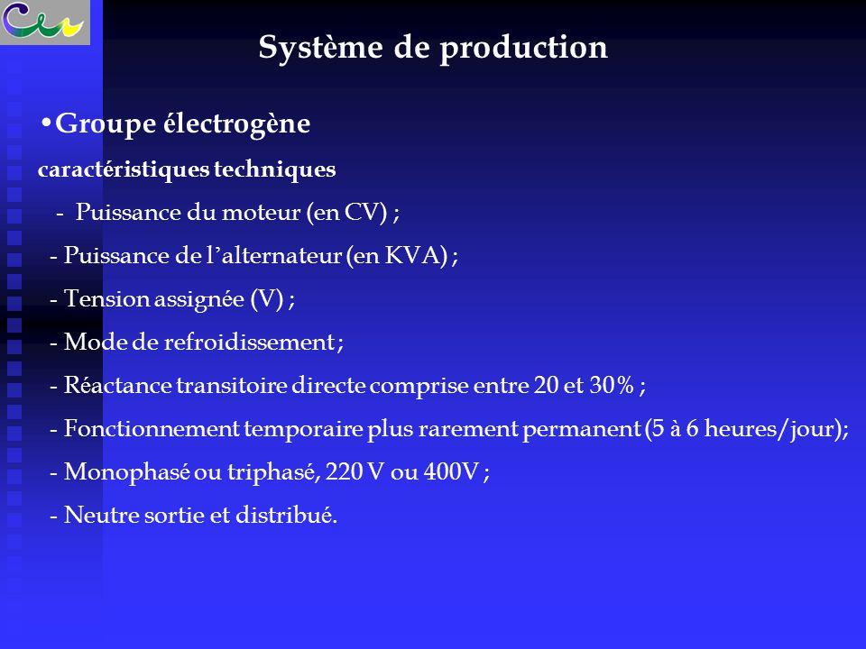 Syst è me de production Groupe é lectrog è ne caract é ristiques techniques - Puissance du moteur (en CV) ; - Puissance de l ' alternateur (en KVA) ; - Tension assign é e (V) ; - Mode de refroidissement ; - R é actance transitoire directe comprise entre 20 et 30% ; - Fonctionnement temporaire plus rarement permanent (5 à 6 heures/jour); - Monophas é ou triphas é, 220 V ou 400V ; - Neutre sortie et distribu é.