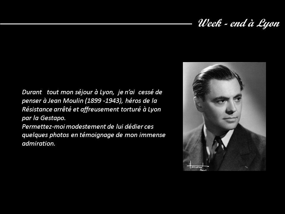 Week - end à Lyon Durant tout mon séjour à Lyon, je n'ai cessé de penser à Jean Moulin (1899 -1943), héros de la Résistance arrêté et affreusement tor
