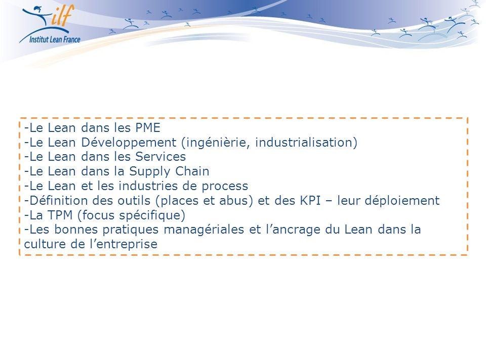 -Le Lean dans les PME -Le Lean Développement (ingénièrie, industrialisation) -Le Lean dans les Services -Le Lean dans la Supply Chain -Le Lean et les industries de process -Définition des outils (places et abus) et des KPI – leur déploiement -La TPM (focus spécifique) -Les bonnes pratiques managériales et l'ancrage du Lean dans la culture de l'entreprise