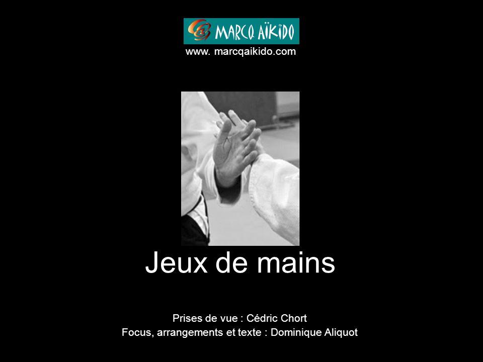 Jeux de mains Prises de vue : Cédric Chort Focus, arrangements et texte : Dominique Aliquot www. marcqaikido.com