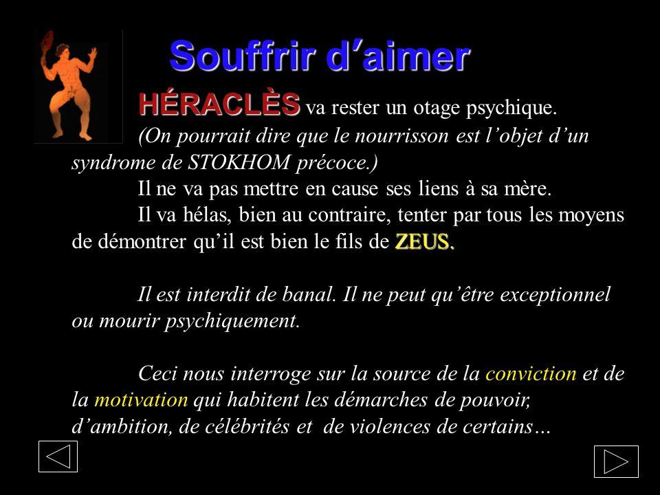 Souffrir d'aimer HÉRACLÈS HÉRACLÈS va rester un otage psychique. (On pourrait dire que le nourrisson est l'objet d'un syndrome de STOKHOM précoce.) Il
