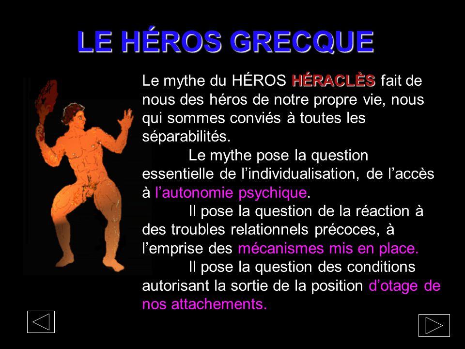 LE HÉROS GRECQUE HÉRACLÈS Le mythe du HÉROS HÉRACLÈS fait de nous des héros de notre propre vie, nous qui sommes conviés à toutes les séparabilités. L