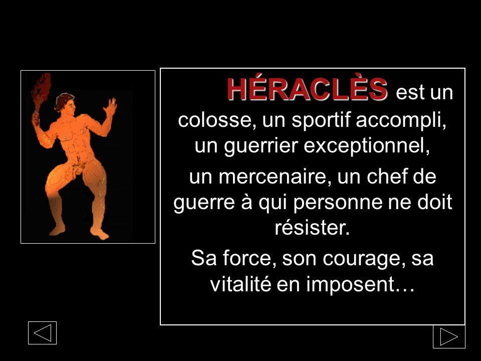 HÉRACLÈS HÉRACLÈS est un colosse, un sportif accompli, un guerrier exceptionnel, un mercenaire, un chef de guerre à qui personne ne doit résister. Sa