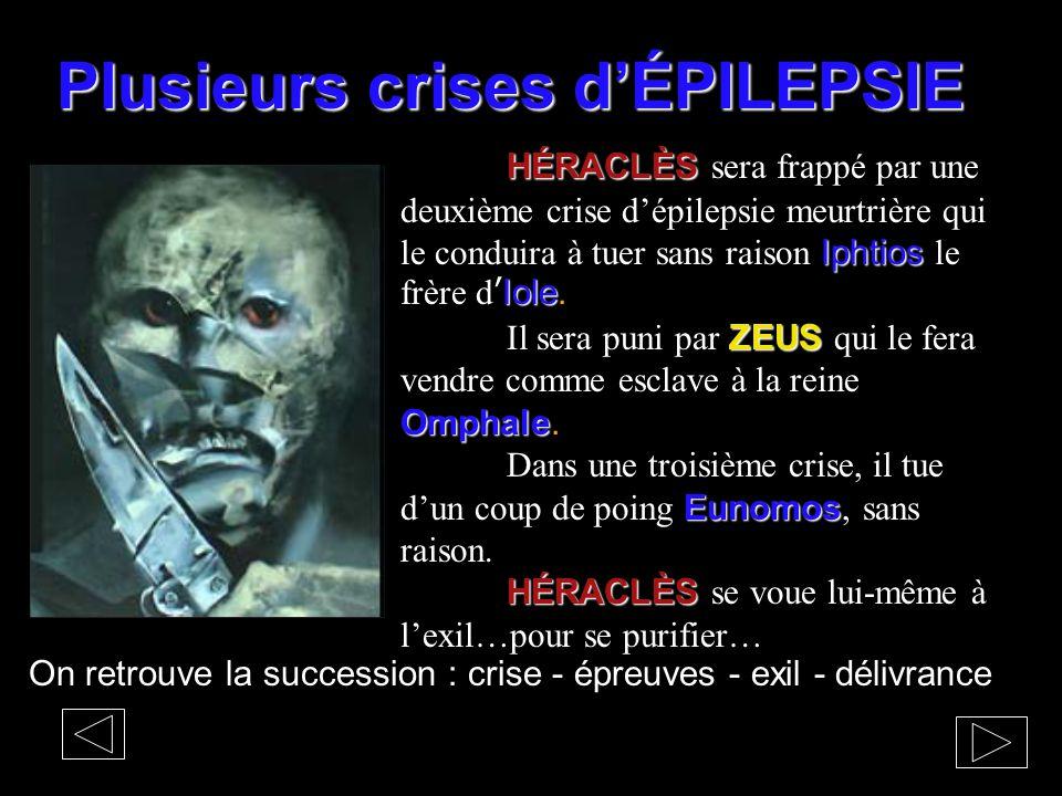 Plusieurs crises d'ÉPILEPSIE On retrouve la succession : crise - épreuves - exil - délivrance HÉRACLÈS Iphtios Iole HÉRACLÈS sera frappé par une deuxi