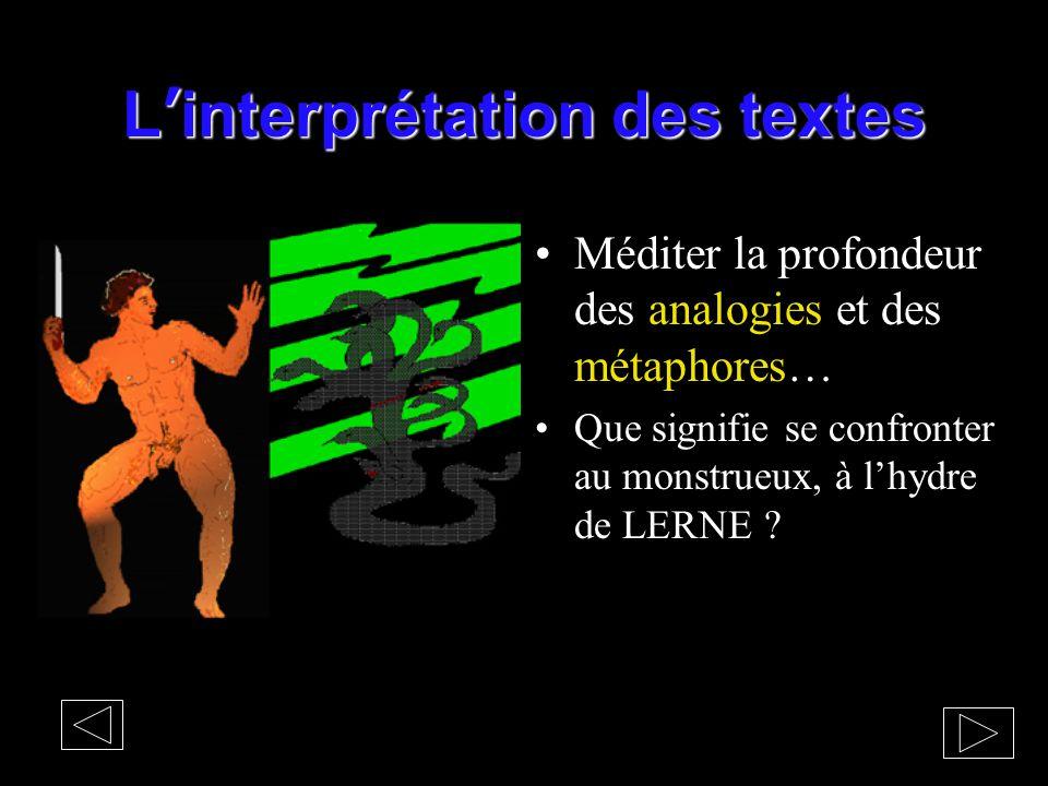 L'interprétation des textes Méditer la profondeur des analogies et des métaphores… Que signifie se confronter au monstrueux, à l'hydre de LERNE ?