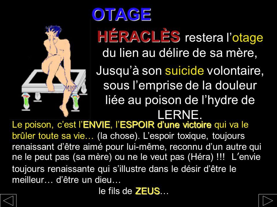 OTAGE HÉRACLÈS HÉRACLÈS restera l'otage du lien au délire de sa mère, Jusqu'à son suicide volontaire, sous l'emprise de la douleur liée au poison de l