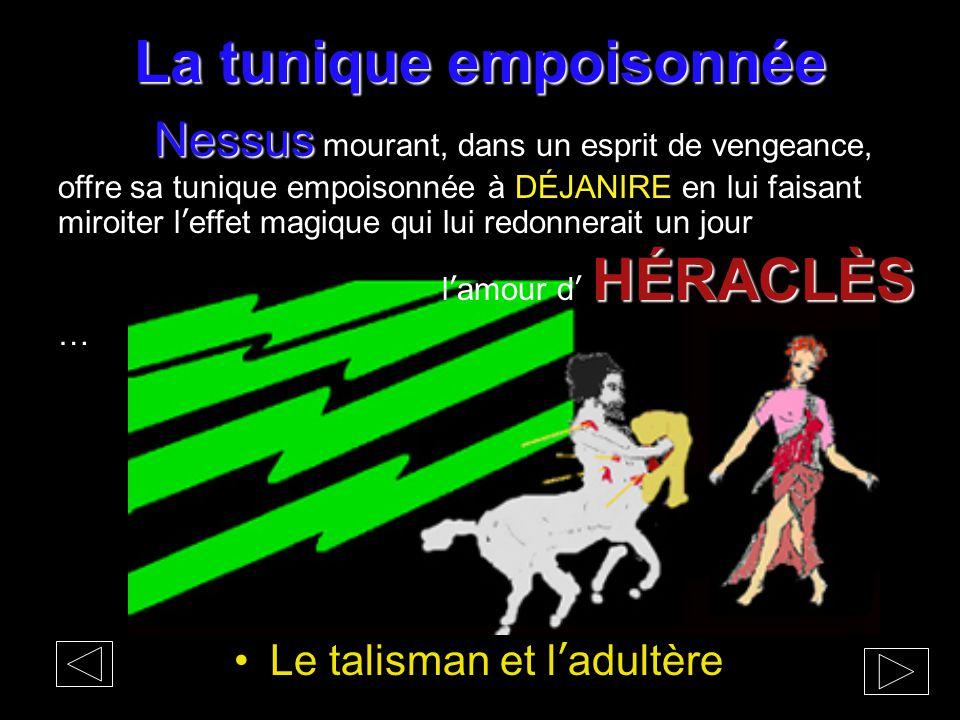 La tunique empoisonnée Le talisman et l'adultère Nessus Nessus mourant, dans un esprit de vengeance, offre sa tunique empoisonnée à DÉJANIRE en lui fa