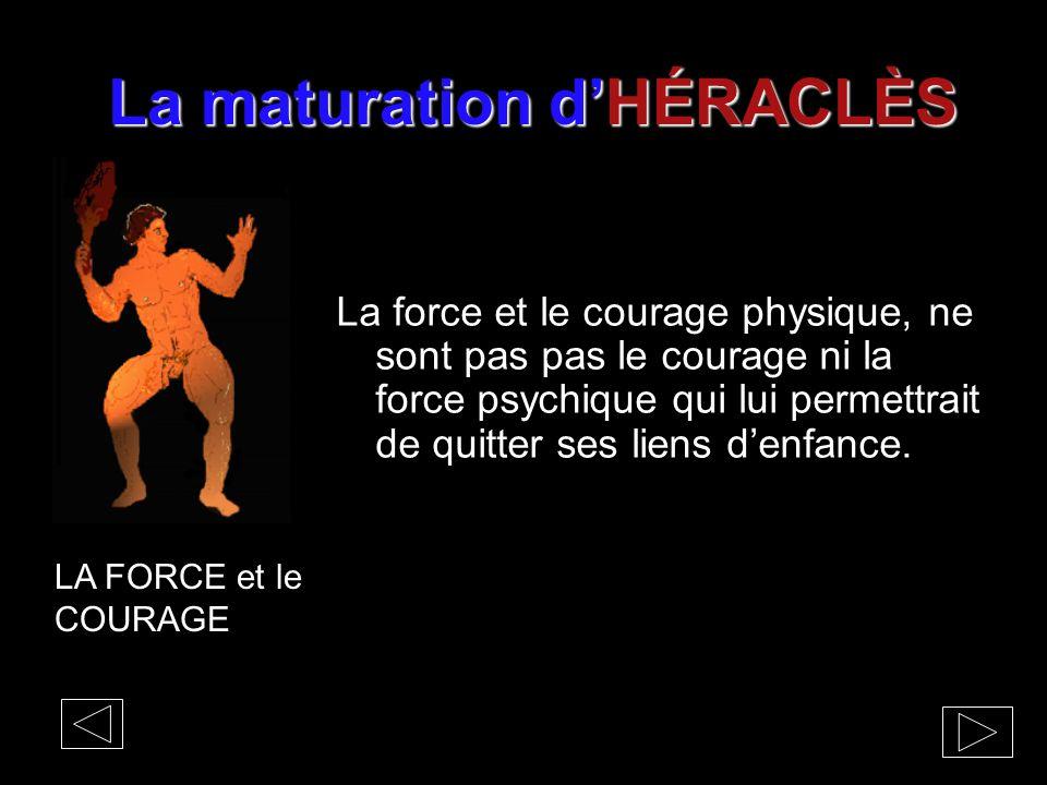 La maturation d'HÉRACLÈS La force et le courage physique, ne sont pas pas le courage ni la force psychique qui lui permettrait de quitter ses liens d'