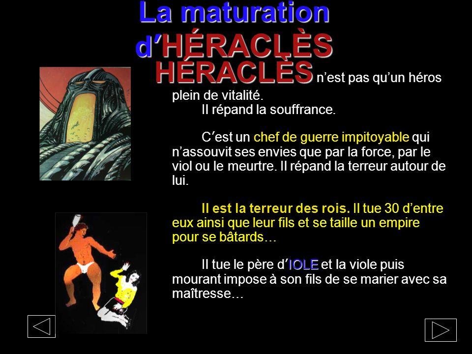 La maturation d' HÉRACLÈS HÉRACLÈS HÉRACLÈS n'est pas qu'un héros plein de vitalité. Il répand la souffrance. C'est un chef de guerre impitoyable qui