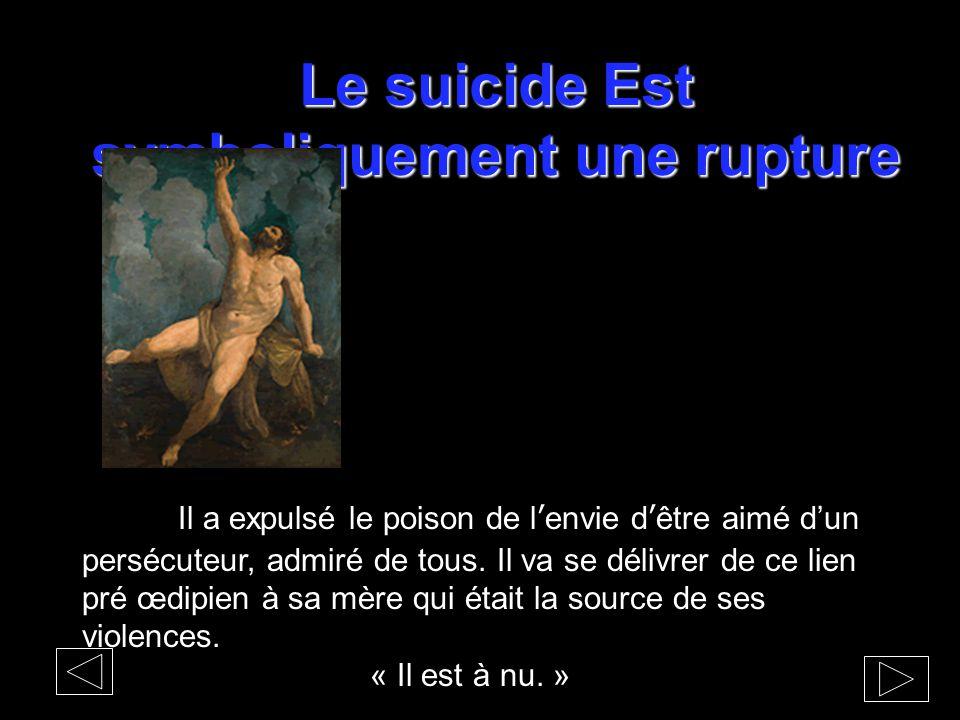 Le suicide Est symboliquement une rupture Il a expulsé le poison de l'envie d'être aimé d'un persécuteur, admiré de tous. Il va se délivrer de ce lien