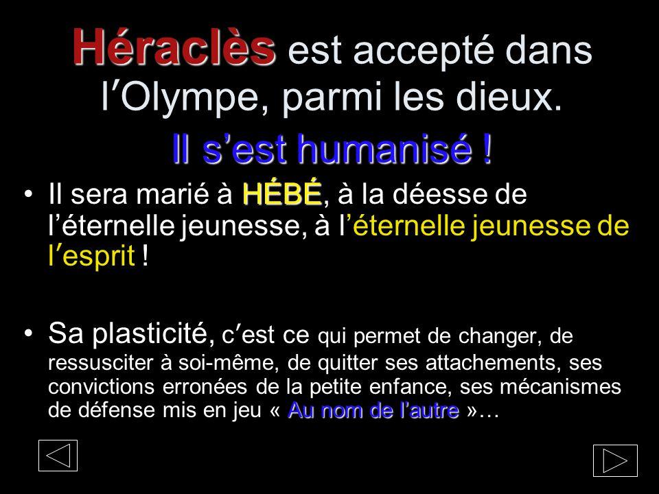 Héraclès Il s'est humanisé ! Héraclès est accepté dans l'Olympe, parmi les dieux. Il s'est humanisé ! HÉBÉIl sera marié à HÉBÉ, à la déesse de l'étern