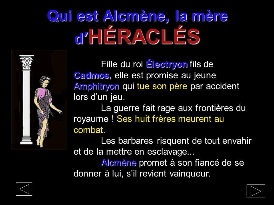 Qui est Alcmène, la mère d' HÉRACLÉS Électryon Cadmos Amphitryon Fille du roi Électryon fils de Cadmos, elle est promise au jeune Amphitryon qui tue s