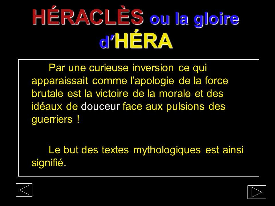 HÉRACLÈS ou la gloire d' HÉRA Par une curieuse inversion ce qui apparaissait comme l'apologie de la force brutale est la victoire de la morale et des