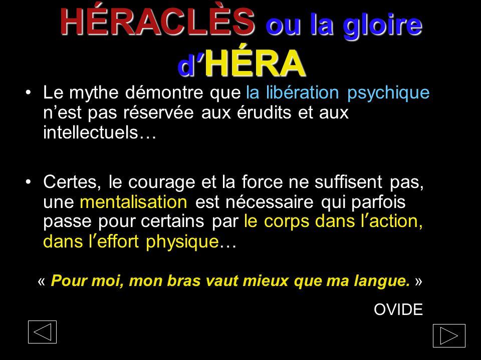 HÉRACLÈS ou la gloire d' HÉRA Le mythe démontre que la libération psychique n'est pas réservée aux érudits et aux intellectuels… Certes, le courage et