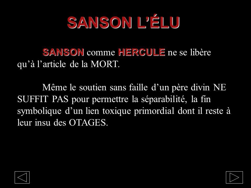 SANSON HERCULE SANSON comme HERCULE ne se libère qu'à l'article de la MORT. Même le soutien sans faille d'un père divin NE SUFFIT PAS pour permettre l