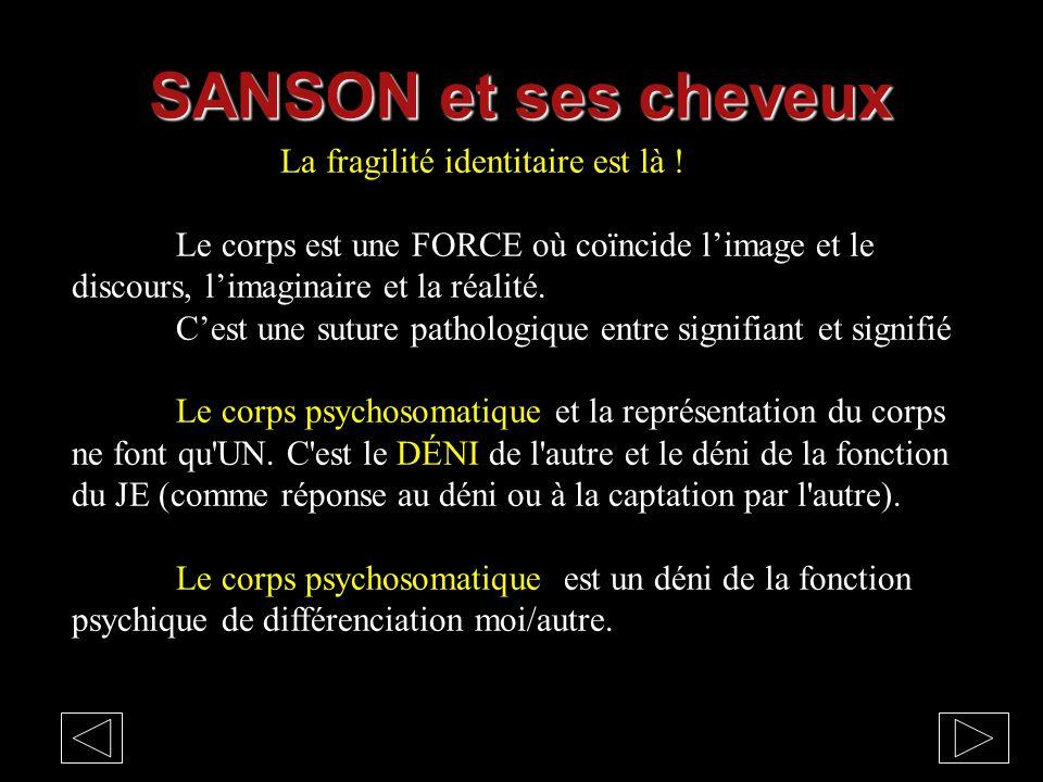 SANSON et ses cheveux La fragilité identitaire est là ! Le corps est une FORCE où coïncide l'image et le discours, l'imaginaire et la réalité. C'est u