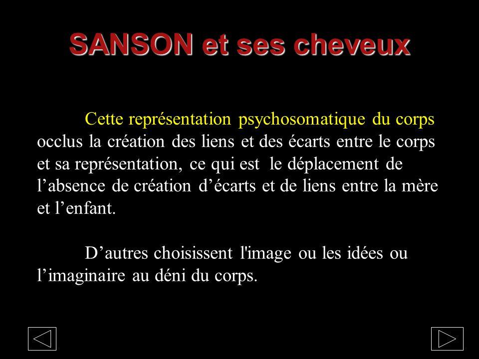 SANSON et ses cheveux Cette représentation psychosomatique du corps occlus la création des liens et des écarts entre le corps et sa représentation, ce