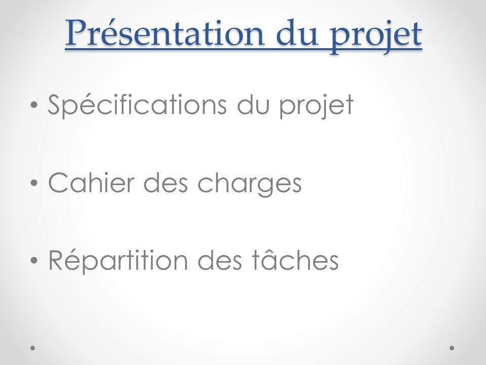 Présentation du projet Spécifications du projet Cahier des charges Répartition des tâches
