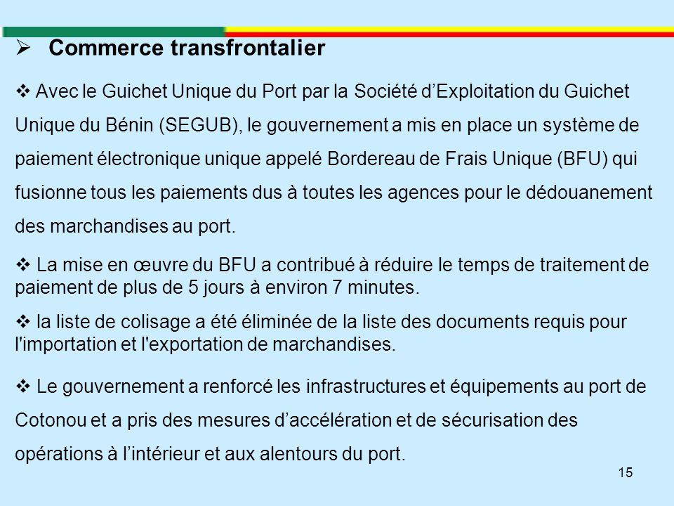 15  Commerce transfrontalier  Avec le Guichet Unique du Port par la Société d'Exploitation du Guichet Unique du Bénin (SEGUB), le gouvernement a mis