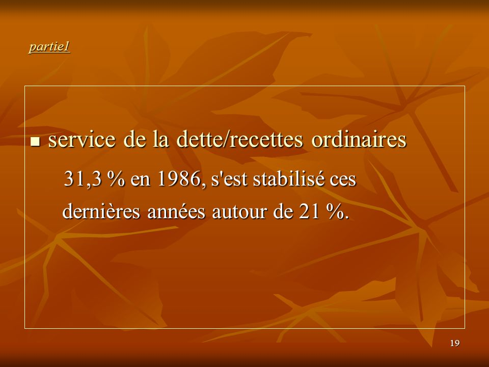 19 partie1 service de la dette/recettes ordinaires service de la dette/recettes ordinaires 31,3 % en 1986, s'est stabilisé ces 31,3 % en 1986, s'est s