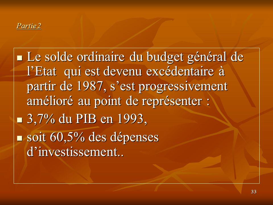 33 Partie 2 Le solde ordinaire du budget général de l'Etat qui est devenu excédentaire à partir de 1987, s'est progressivement amélioré au point de re
