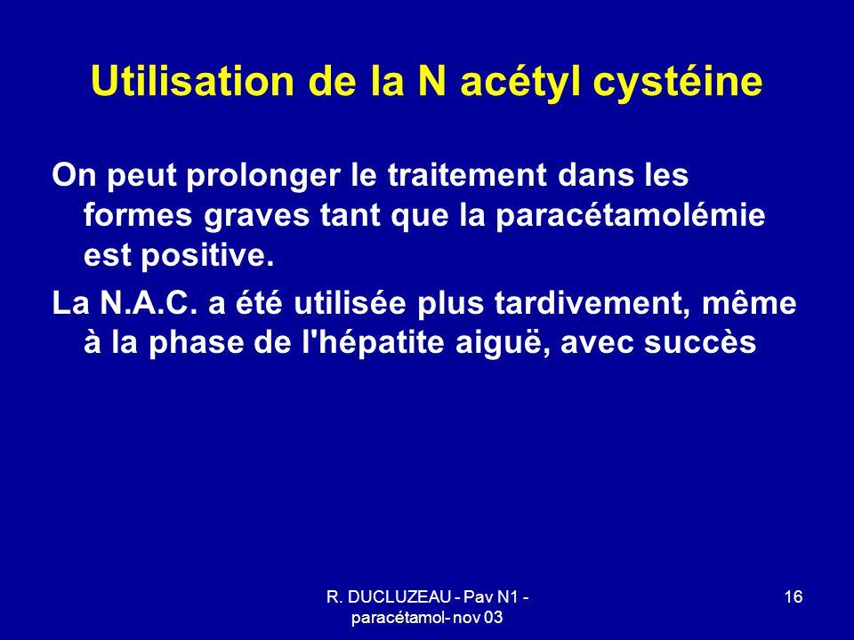 R. DUCLUZEAU - Pav N1 - paracétamol- nov 03 16 Utilisation de la N acétyl cystéine On peut prolonger le traitement dans les formes graves tant que la