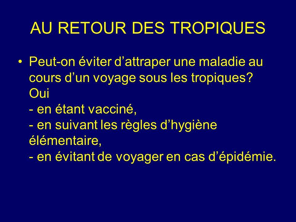 AU RETOUR DES TROPIQUES Peut-on éviter d'attraper une maladie au cours d'un voyage sous les tropiques? Oui - en étant vacciné, - en suivant les règles