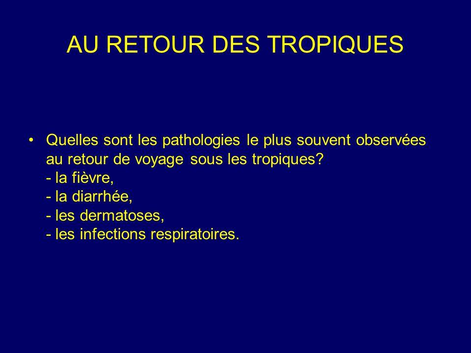 AU RETOUR DES TROPIQUES Quelles sont les pathologies le plus souvent observées au retour de voyage sous les tropiques? - la fièvre, - la diarrhée, - l