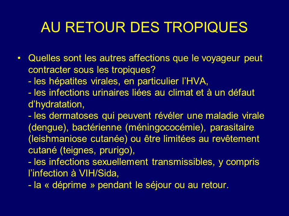 AU RETOUR DES TROPIQUES Quelles sont les autres affections que le voyageur peut contracter sous les tropiques? - les hépatites virales, en particulier